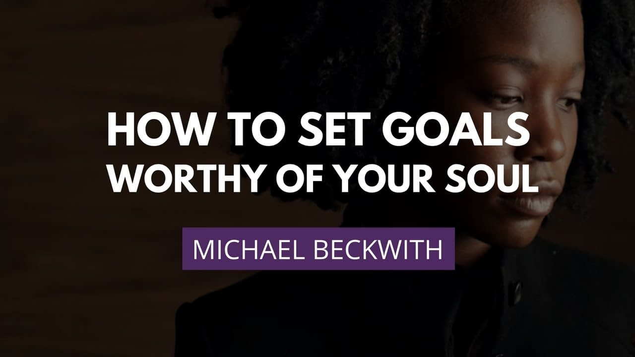 How To Set Goals Worthy Of Your Soul. A Video Training With Michael Beckwith